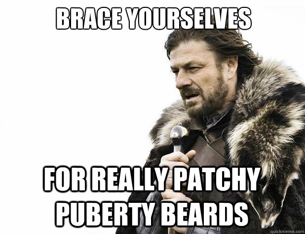 brace yourselves for really patchy puberty beards - Brace Yourself