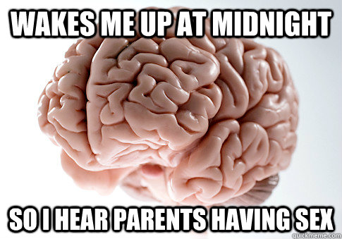 wakes me up at midnight so i hear parents having sex - Scumbag Brain