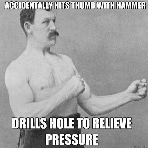 accidentally hits thumb with hammer drills hole to relieve p - overly manly man