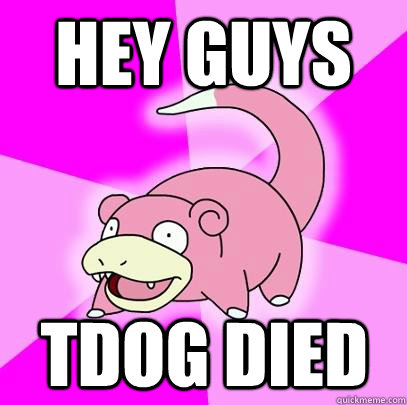 hey guys tdog died - Slowpoke