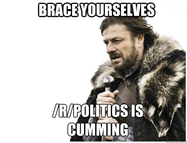 brace yourselves rpolitics is cumming - Imminent Ned