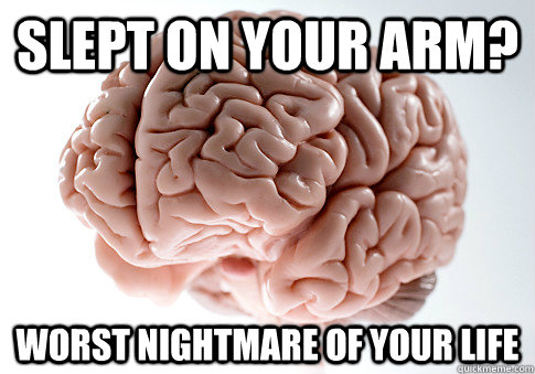 slept on your arm worst nightmare of your life - Scumbag Brain