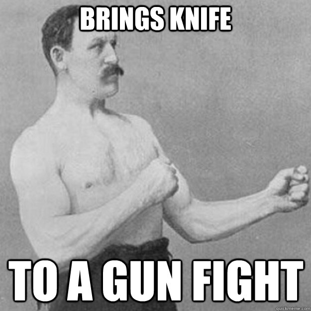 brings knife to a gun fight - overly manly man