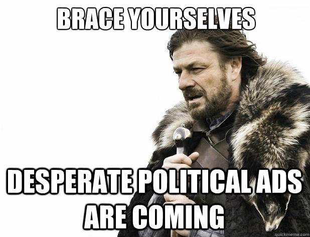 brace yourselves desperate political ads are coming - Brace Yourself