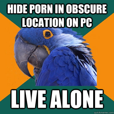 hide porn in obscure location on pc live alone - Paranoid Parrot