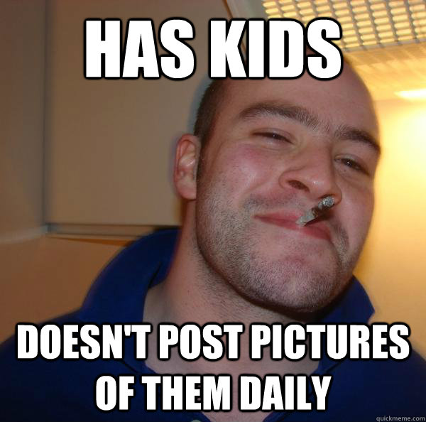 has kids doesnt post pictures of them daily - Good Guy Greg