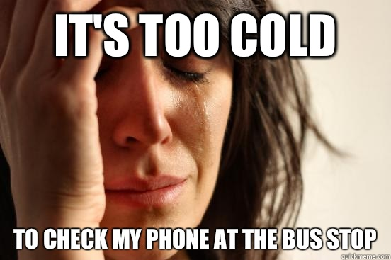Its too cold To check my phone at the bus stop - Atheist First World Problems