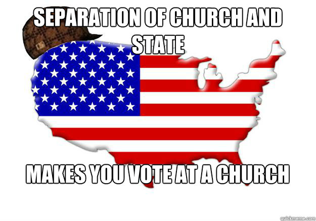 separation of church and state makes you vote at a church - Scumbag america