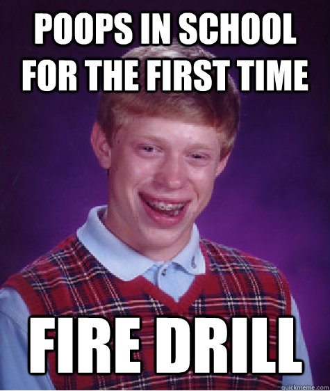 poops in school for the first time fire drill - Bad Luck Brian