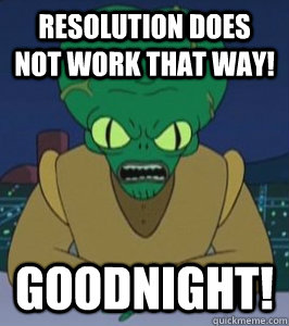 resolution does not work that way goodnight - Angry Morbo