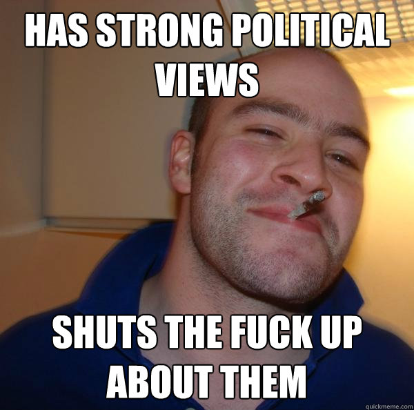 has strong political views shuts the fuck up about them - Good Guy Greg