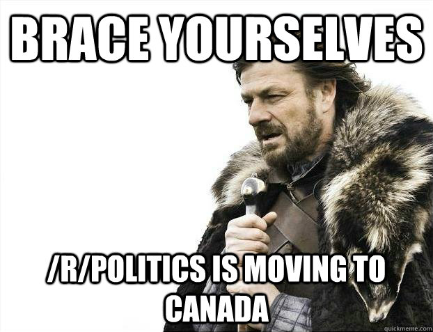 brace yourselves rpolitics is moving to canada - Brace youselves