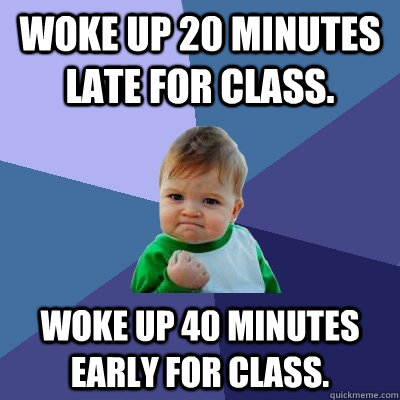 woke up 20 minutes late for class woke up 40 minutes early  - Success Kid