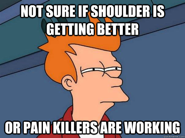 not sure if shoulder is getting better or pain killers are  - Futurama Fry