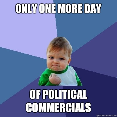 Only one more day Of political commercials - Success Kid