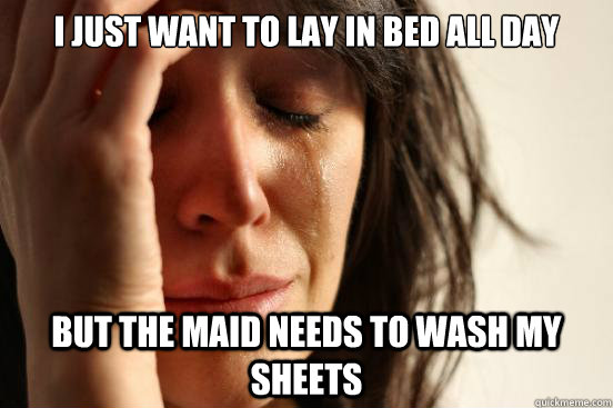 i just want to lay in bed all day but the maid needs to wash - First World Problems