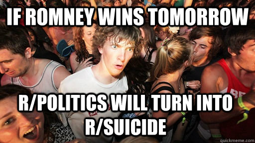 if romney wins tomorrow rpolitics will turn into rsuicide - Sudden Clarity Clarence