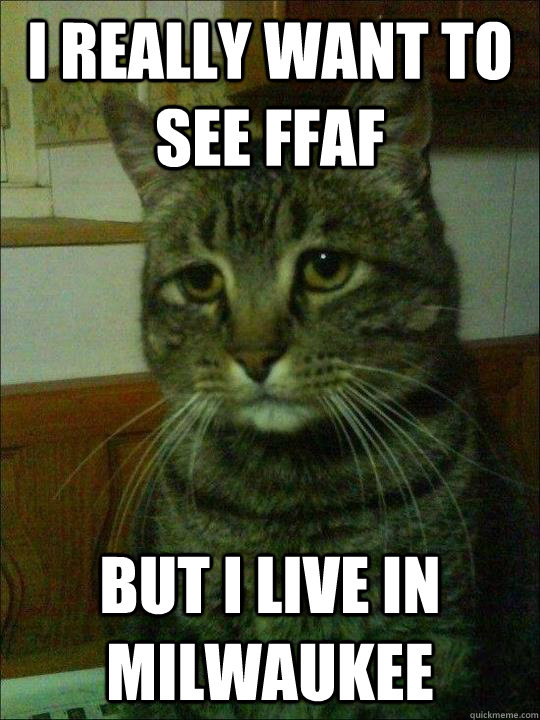 i really want to see ffaf but i live in milwaukee - Depressed cat