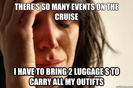 theres so many events on the cruise i have to bring 2 lugga - First World Problems