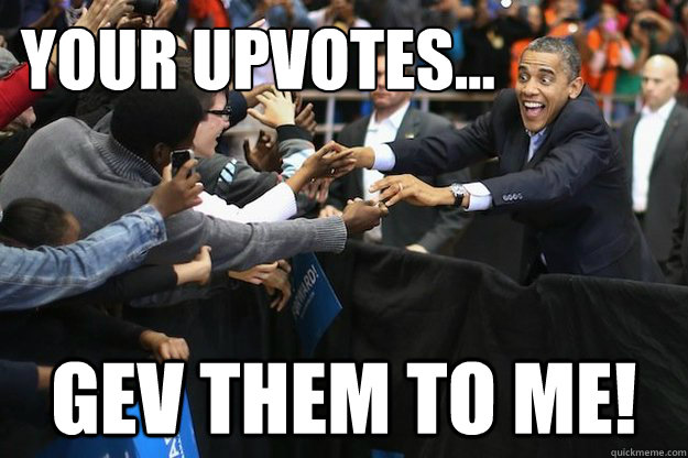 your upvotes gev them to me - Obsessed Obama