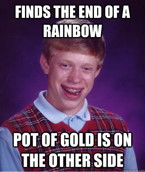 finds the end of a rainbow pot of gold is on the other side - Bad Luck Brian