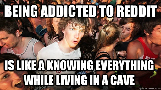 being addicted to reddit is like a knowing everything while  - Sudden Clarity Clarence