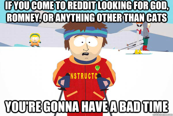 if you come to reddit looking for god romney or anything o - Super Cool Ski Instructor