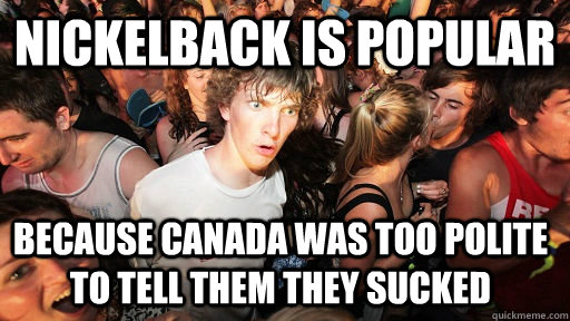 nickelback is popular because canada was too polite to tell - Sudden Clarity Clarence