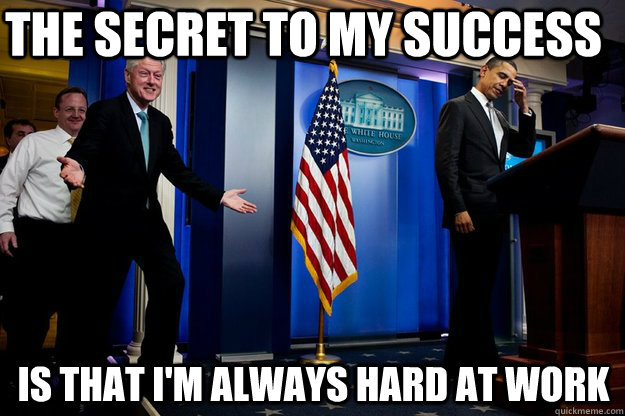 the secret to my success is that im always hard at work - Inappropriate Timing Bill Clinton