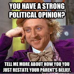 you have a strong political opinion tell me more about how  - Condescending Wonka
