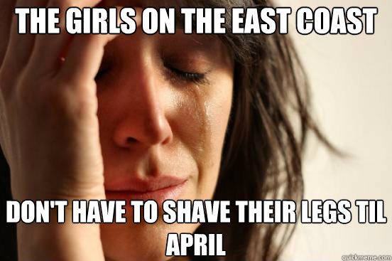 the girls on the east coast dont have to shave their legs  - First World Problems
