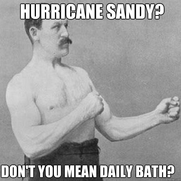 hurricane sandy dont you mean daily bath - overly manly man