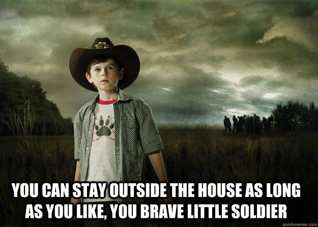 you can stay outside the house as long as you like you brav - Carl Grimes Walking Dead
