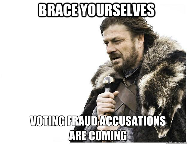 brace yourselves voting fraud accusations are coming - Imminent Ned