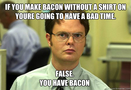 if you make bacon without a shirt on youre going to have a b - Dwight