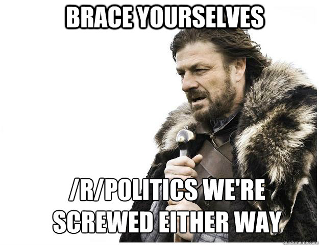 brace yourselves rpolitics were screwed either way - Imminent Ned