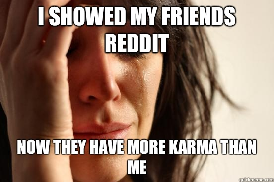 I showed my friends reddit Now they have more karma than me - First World Problems