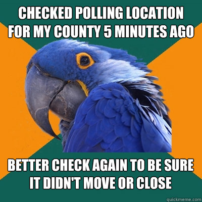 checked polling location for my county 5 minutes ago better  - Paranoid Parrot