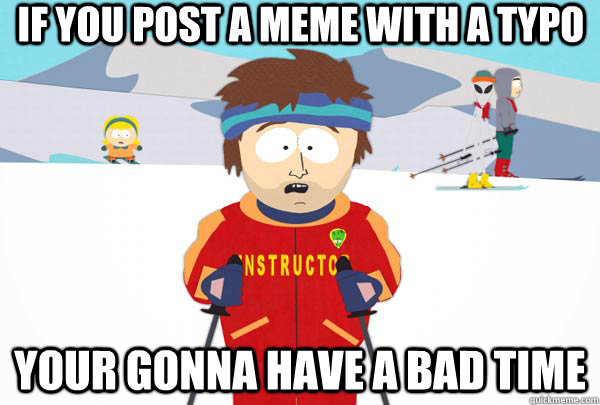 if you post a meme with a typo your gonna have a bad time - Super Cool Ski Instructor