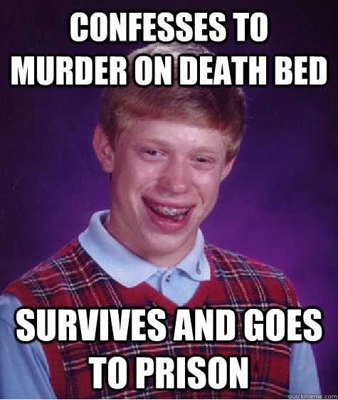 confesses to murder on death bed survives and goes to prison - Bad Luck Brian