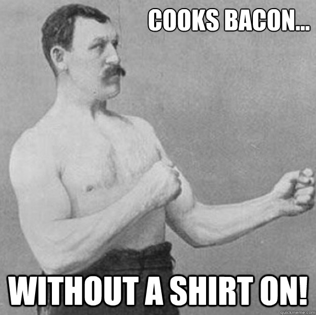 cooks bacon without a shirt on -