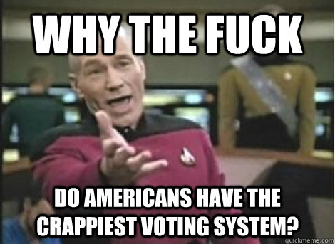 why the fuck do americans have the crappiest voting system - ANNOYED PICARD