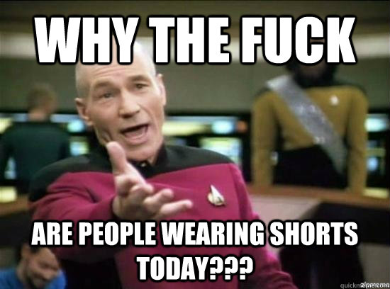 why the fuck are people wearing shorts today - Annoyed Picard HD