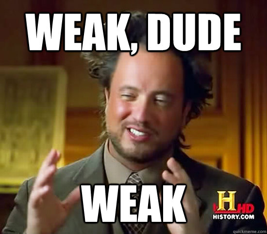 weak dude weak - Ancient Aliens
