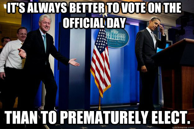 its always better to vote on the official day than to prema - Inappropriate Timing Bill Clinton