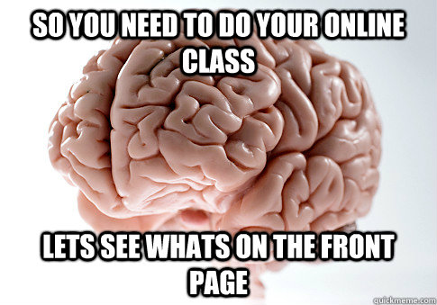 so you need to do your online class lets see whats on the fr - Scumbag Brain