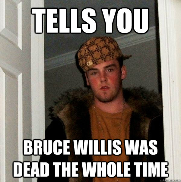 tells you bruce willis was dead the whole time - Scumbag Steve