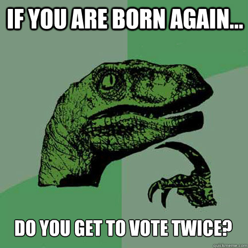 if you are born again do you get to vote twice - Philosoraptor