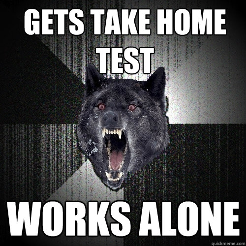gets take home test works alone - Insanity Wolf