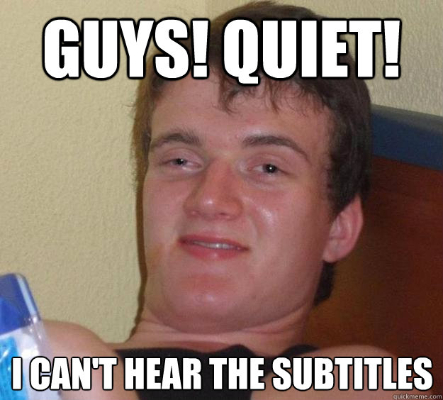 guys quiet i cant hear the subtitles - 10 Guy